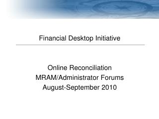 Financial Desktop Initiative Online Reconciliation MRAM/Administrator Forums August-September 2010