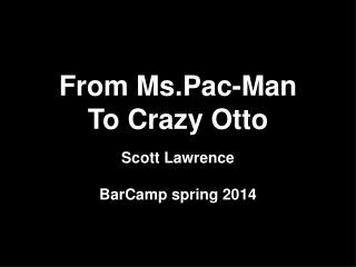 From Ms.Pac-Man To Crazy Otto