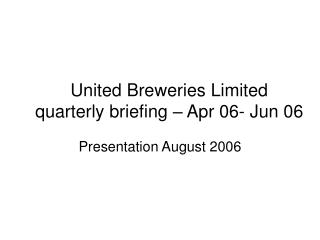 United Breweries Limited quarterly briefing – Apr 06- Jun 06