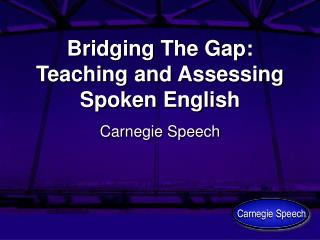 Bridging The Gap: Teaching and Assessing Spoken English
