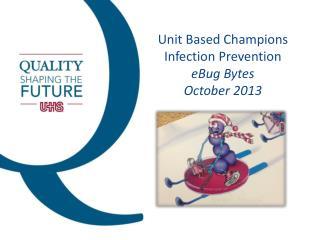 Unit Based Champions Infection Prevention eBug Bytes October 2013