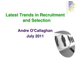 Latest Trends in Recruitment   and Selection Andre O'Callaghan July 2011
