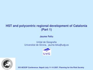 HST and polycentric regional development of Catalonia (Part 1) Jaume Feliu Unitat de Geografia Universitat de Girona,