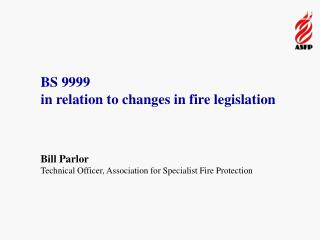 BS 9999  in relation to changes in fire legislation Bill Parlor Technical Officer, Association for Specialist Fire Prote