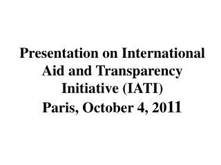 Presentation on International Aid and Transparency Initiative (IATI) Paris, October 4, 20 11