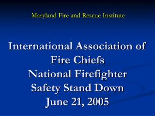 International Association of Fire Chiefs National Firefighter  Safety Stand Down  June 21, 2005