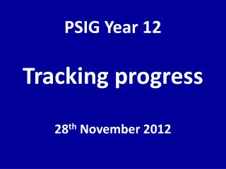 PSIG Year 12 Tracking progress 28 th  November 2012