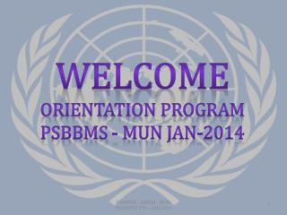 WELCOME ORIENTATION PROGRAM PSBBMS - MUN Jan-2014