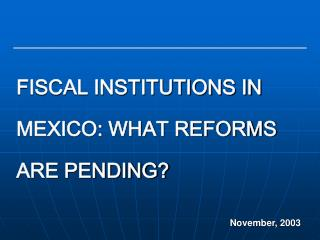 FISCAL INSTITUTIONS IN MEXICO: WHAT REFORMS ARE PENDING?
