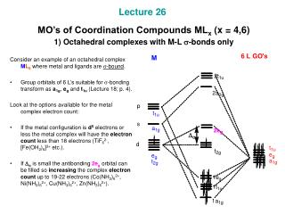 Lecture 26  MO's of Coordination Compounds ML x  (x = 4,6)  1) Octahedral complexes with M-L  s -bonds only