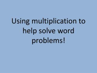 Using multiplication to help solve word problems