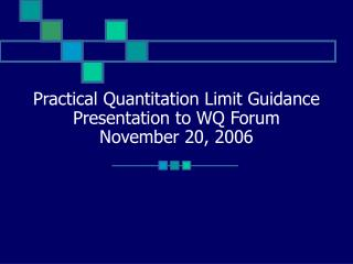 Practical Quantitation Limit Guidance Presentation to WQ Forum November 20, 2006