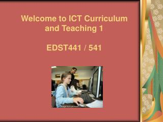 Welcome to ICT Curriculum and Teaching 1 EDST441 / 541