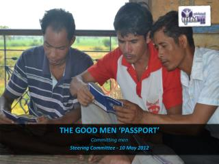 THE GOOD MEN 'PASSPORT' Committing men Steering Committee - 10 May 2012