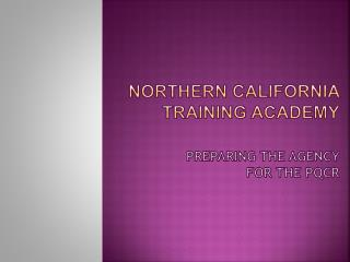 Northern California  Training Academy Preparing the Agency  for the PQCR
