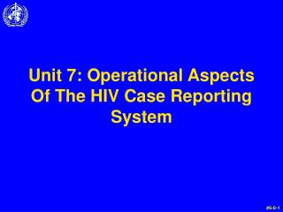 Unit 7: Operational Aspects Of The HIV Case Reporting System