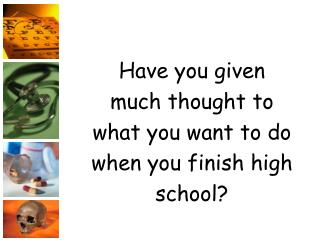 Have you given much thought to what you want to do when you finish high school?