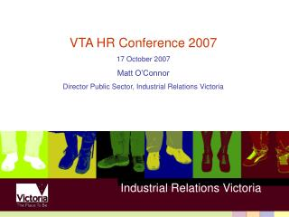 VTA HR Conference 2007 17 October 2007 Matt O'Connor Director Public Sector, Industrial Relations Victoria