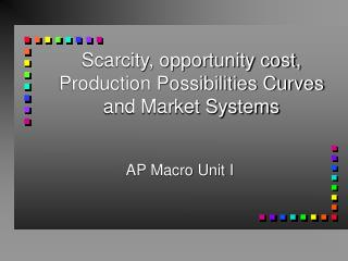 Scarcity, opportunity cost, Production Possibilities Curves and Market Systems
