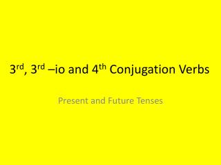 3 rd , 3 rd  –io and 4 th  Conjugation Verbs