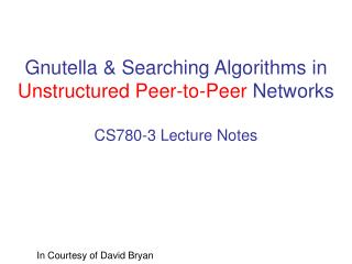 Gnutella & Searching Algorithms in  Unstructured Peer-to-Peer  Networks CS780-3 Lecture Notes