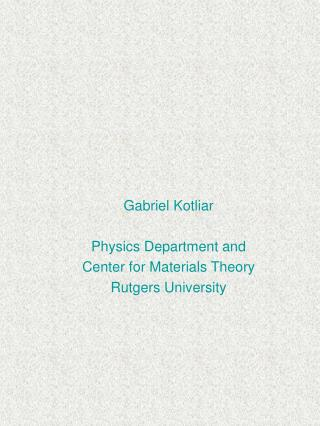 Gabriel Kotliar Physics Department and Center for Materials Theory Rutgers University