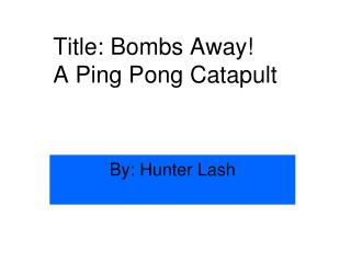 Title: Bombs Away!  A Ping Pong Catapult