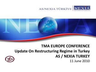 TMA EUROPE CONFERENCE Update On Restructuring Regime in Turkey AS / NEXIA TURKEY 11 June 2010