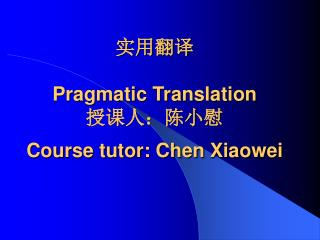实用翻译 Pragmatic Translation  授课人:陈小慰 Course tutor: Chen Xiaowei