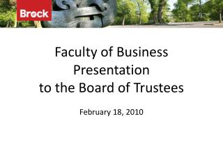 Faculty of Business Presentation  to the Board of Trustees February 18, 2010