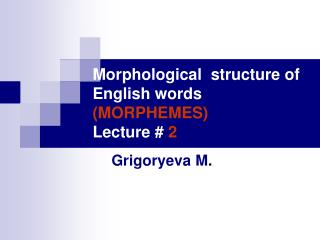 Morphological  structure of  English words (MORPHEMES) Lecture #  2