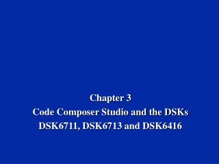 Chapter 3 Code Composer Studio and the DSKs DSK6711, DSK6713 and DSK6416