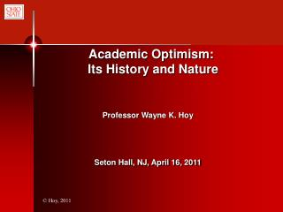 Academic Optimism:    Its History and Nature  	         Professor Wayne  K. Hoy Seton Hall, NJ, April 16, 2011