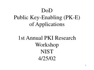 DoD  Public Key-Enabling (PK-E) of Applications 1st Annual PKI Research Workshop NIST 4/25/02