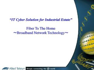 """IT Cyber Solution for Industrial Estate"" Fiber To The Home ~ Broadband Network  Technology ~"