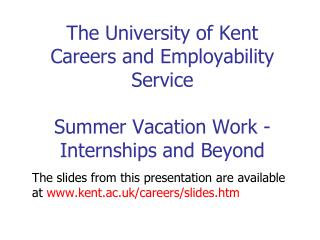 The slides from this presentation are available at kent.ac.uk/careers/slides.htm