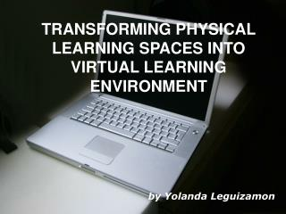 TRANSFORMING PHYSICAL  LEARNING SPACES INTO  VIRTUAL LEARNING ENVIRONMENT by Yolanda Leguizamon