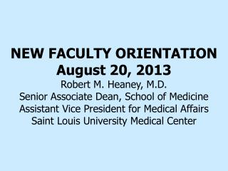NEW FACULTY ORIENTATION August 20, 2013 Robert M. Heaney, M.D.