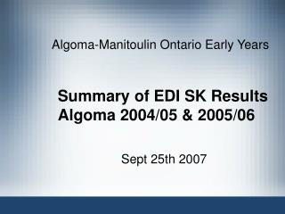 Summary of EDI SK Results Algoma 2004/05 & 2005/06
