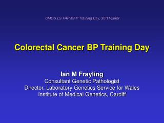 CMGS LS FAP MAP Training Day, 30/11/2009 Colorectal Cancer BP Training Day Ian M Frayling
