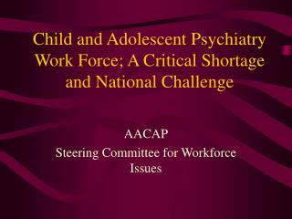 Child and Adolescent Psychiatry Work Force; A Critical Shortage and National Challenge