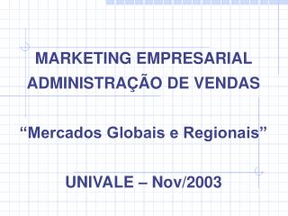 "MARKETING EMPRESARIAL ADMINISTRAÇÃO DE VENDAS ""Mercados Globais e Regionais"" UNIVALE – Nov/2003"