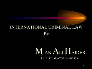 INTERNATIONAL CRIMINAL LAW By M IAN  A LI  H AIDER 				L.L.B., L.L.M. ( CUM LAUDE)  U.K.