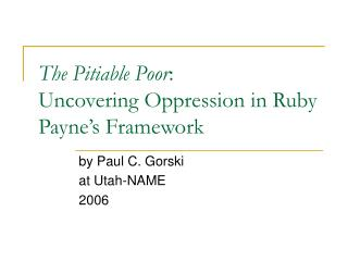 The Pitiable Poor : Uncovering Oppression in Ruby Payne's Framework