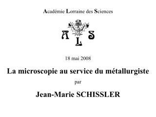 A cadémie  L orraine des  S ciences 18 mai 2008 La microscopie au service du métallurgiste par