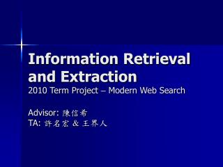 Information Retrieval and Extraction 2010 Term Project   Modern Web Search  Advisor:  TA: