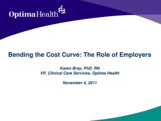 Bending the Cost Curve: The Role of Employers Karen Bray, PhD, RN VP, Clinical Care Services, Optima Health November 4,