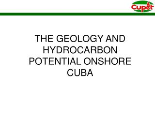 THE GEOLOGY AND HYDROCARBON POTENTIAL ONSHORE CUBA