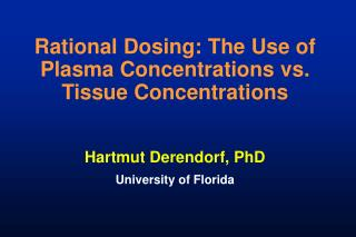 Rational Dosing: The Use of Plasma Concentrations vs. Tissue Concentrations Hartmut Derendorf, PhD