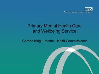 Primary Mental Health Care  and Wellbeing Service Gordon King -  Mental Health Commissioner